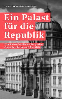 Ein Palast für die Republik. Eine kleine Geschichte der großen deutschen Suche nach Identität