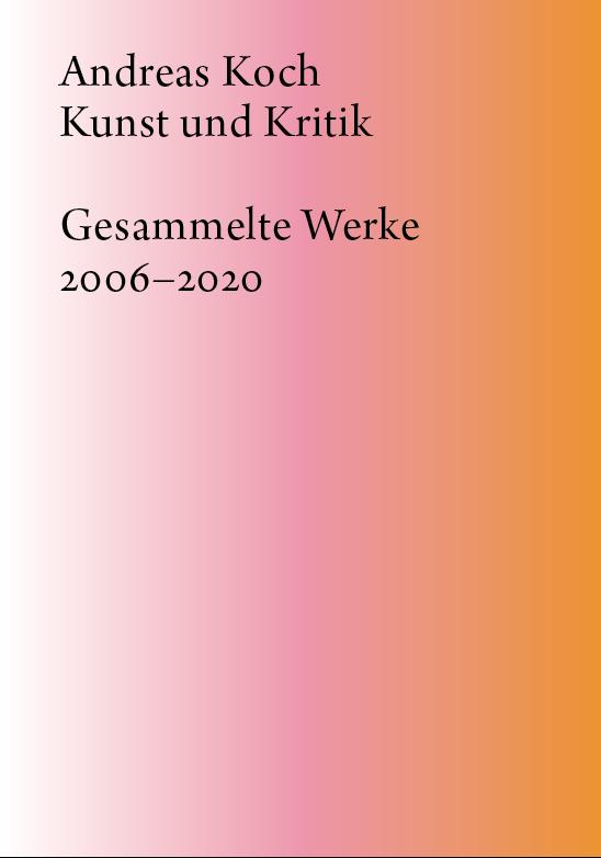 Andreas Koch: Kunst und Kritik, Gesammelte Werke 2006–2020